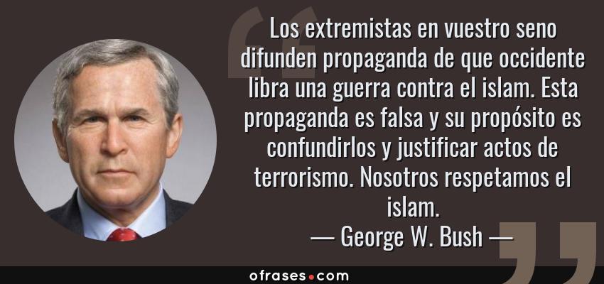 Frases de George W. Bush - Los extremistas en vuestro seno difunden propaganda de que occidente libra una guerra contra el islam. Esta propaganda es falsa y su propósito es confundirlos y justificar actos de terrorismo. Nosotros respetamos el islam.