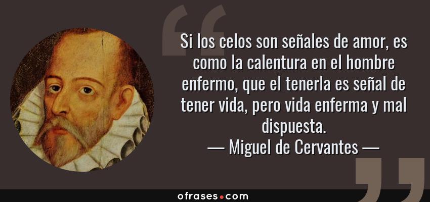 Frases de Miguel de Cervantes - Si los celos son señales de amor, es como la calentura en el hombre enfermo, que el tenerla es señal de tener vida, pero vida enferma y mal dispuesta.