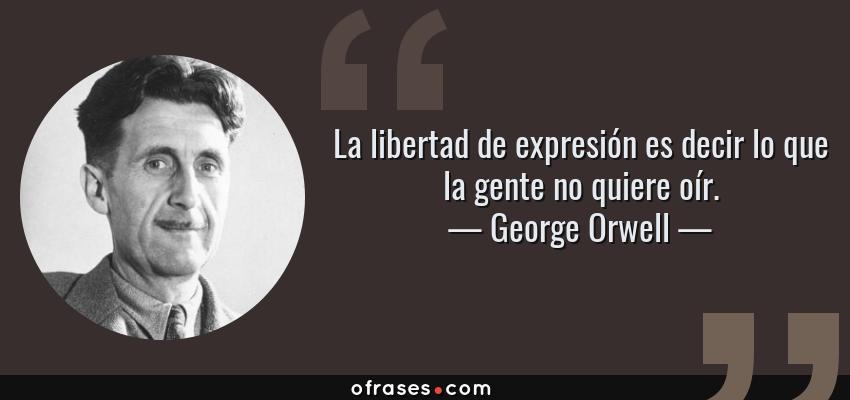 Frases de George Orwell - La libertad de expresión es decir lo que la gente no quiere oír.