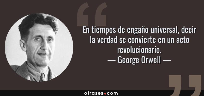 Frases de George Orwell - En tiempos de engaño universal, decir la verdad se convierte en un acto revolucionario.