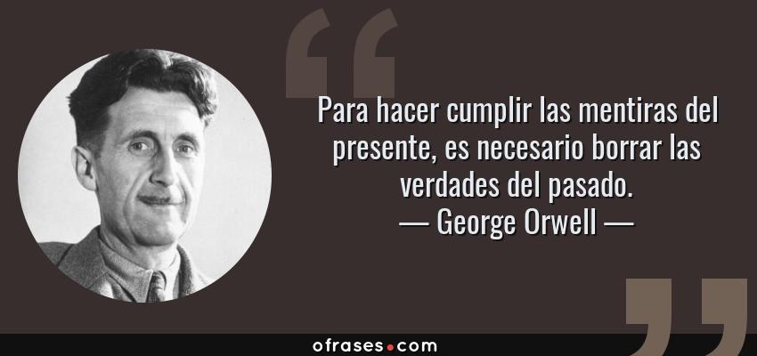 Frases de George Orwell - Para hacer cumplir las mentiras del presente, es necesario borrar las verdades del pasado.