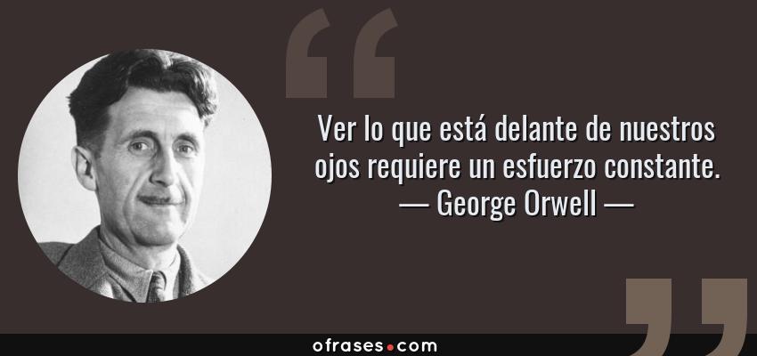 Frases de George Orwell - Ver lo que está delante de nuestros ojos requiere un esfuerzo constante.