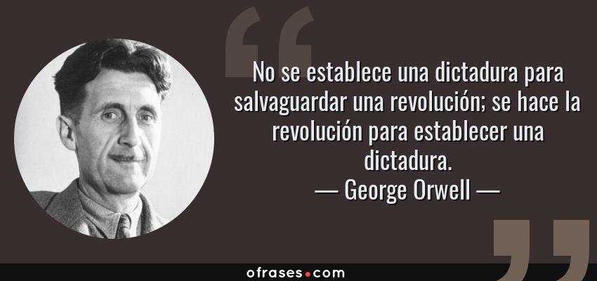 Frases de George Orwell - No se establece una dictadura para salvaguardar una revolución; se hace la revolución para establecer una dictadura.