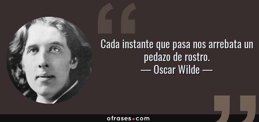 Frases de Oscar Wilde - Cada instante que pasa nos arrebata un pedazo de rostro.