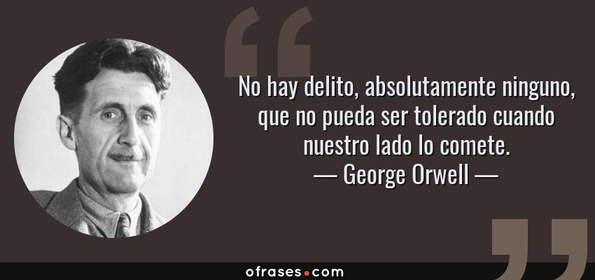 Frases de George Orwell - No hay delito, absolutamente ninguno, que no pueda ser tolerado cuando nuestro lado lo comete.