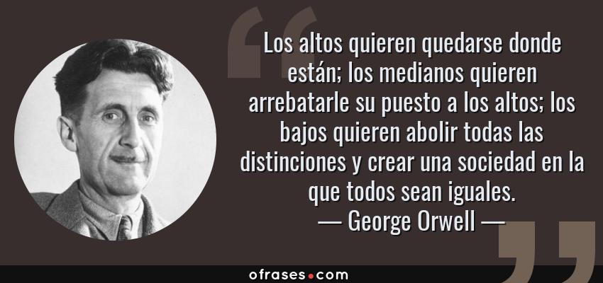 Frases de George Orwell - Los altos quieren quedarse donde están; los medianos quieren arrebatarle su puesto a los altos; los bajos quieren abolir todas las distinciones y crear una sociedad en la que todos sean iguales.