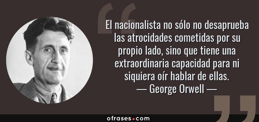 Frases de George Orwell - El nacionalista no sólo no desaprueba las atrocidades cometidas por su propio lado, sino que tiene una extraordinaria capacidad para ni siquiera oír hablar de ellas.