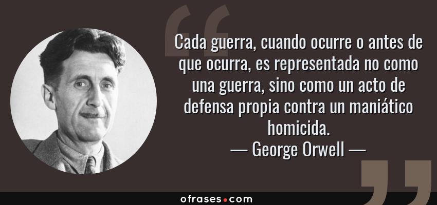 Frases de George Orwell - Cada guerra, cuando ocurre o antes de que ocurra, es representada no como una guerra, sino como un acto de defensa propia contra un maniático homicida.