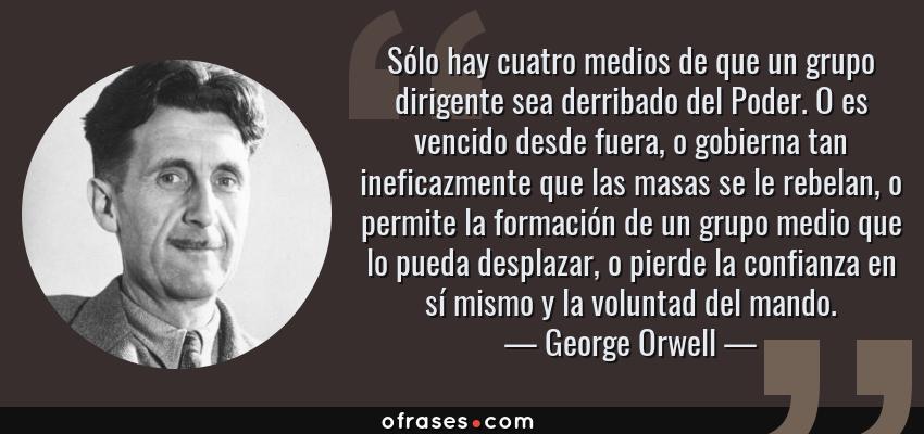 Frases de George Orwell - Sólo hay cuatro medios de que un grupo dirigente sea derribado del Poder. O es vencido desde fuera, o gobierna tan ineficazmente que las masas se le rebelan, o permite la formación de un grupo medio que lo pueda desplazar, o pierde la confianza en sí mismo y la voluntad del mando.