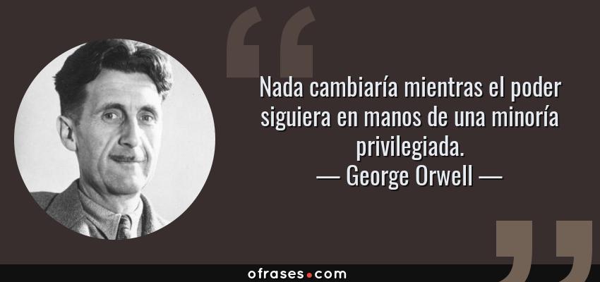 Frases de George Orwell - Nada cambiaría mientras el poder siguiera en manos de una minoría privilegiada.