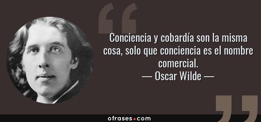 Frases de Oscar Wilde - Conciencia y cobardía son la misma cosa, solo que conciencia es el nombre comercial.