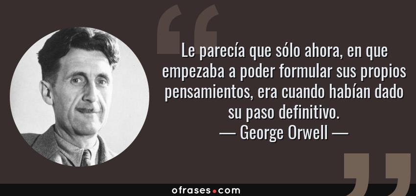 Frases de George Orwell - Le parecía que sólo ahora, en que empezaba a poder formular sus propios pensamientos, era cuando habían dado su paso definitivo.