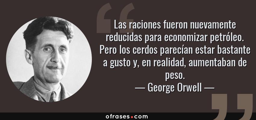 Frases de George Orwell - Las raciones fueron nuevamente reducidas para economizar petróleo. Pero los cerdos parecían estar bastante a gusto y, en realidad, aumentaban de peso.