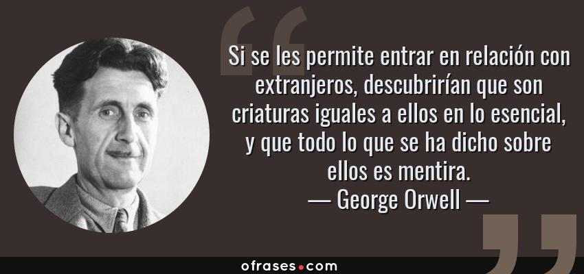 Frases de George Orwell - Si se les permite entrar en relación con extranjeros, descubrirían que son criaturas iguales a ellos en lo esencial, y que todo lo que se ha dicho sobre ellos es mentira.