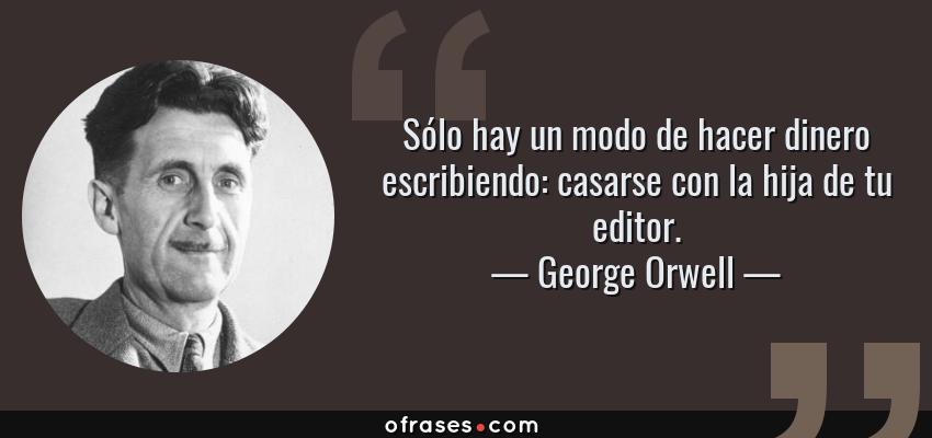Frases de George Orwell - Sólo hay un modo de hacer dinero escribiendo: casarse con la hija de tu editor.