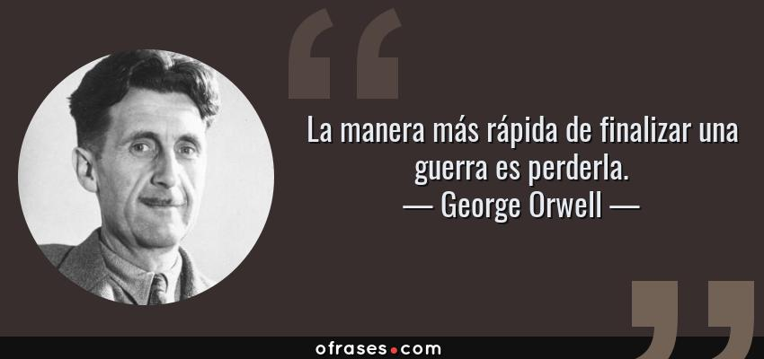 Frases de George Orwell - La manera más rápida de finalizar una guerra es perderla.