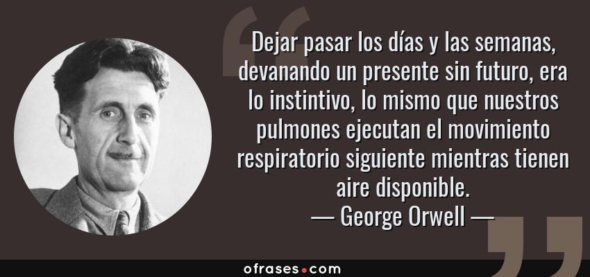 Frases de George Orwell - Dejar pasar los días y las semanas, devanando un presente sin futuro, era lo instintivo, lo mismo que nuestros pulmones ejecutan el movimiento respiratorio siguiente mientras tienen aire disponible.