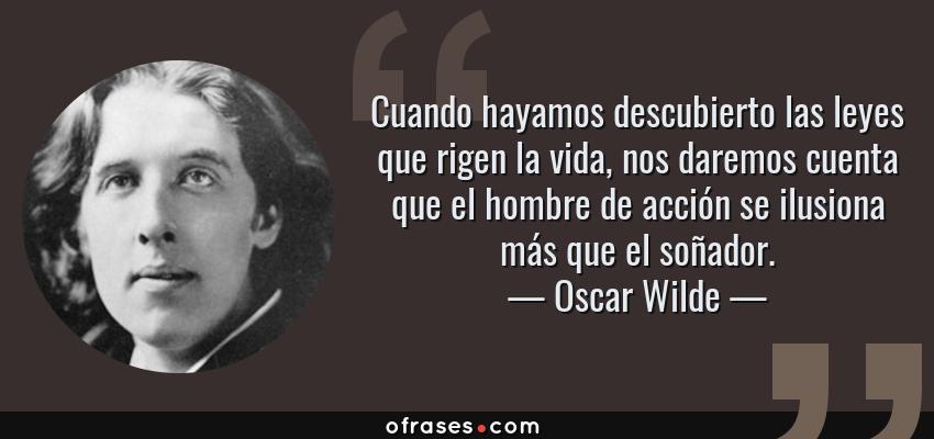 Frases de Oscar Wilde - Cuando hayamos descubierto las leyes que rigen la vida, nos daremos cuenta que el hombre de acción se ilusiona más que el soñador.