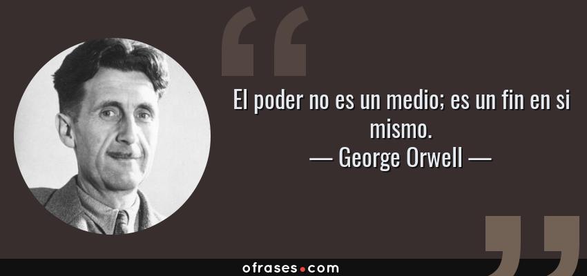 Frases de George Orwell - El poder no es un medio; es un fin en si mismo.