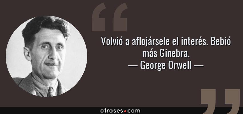 Frases de George Orwell - Volvió a aflojársele el interés. Bebió más Ginebra.