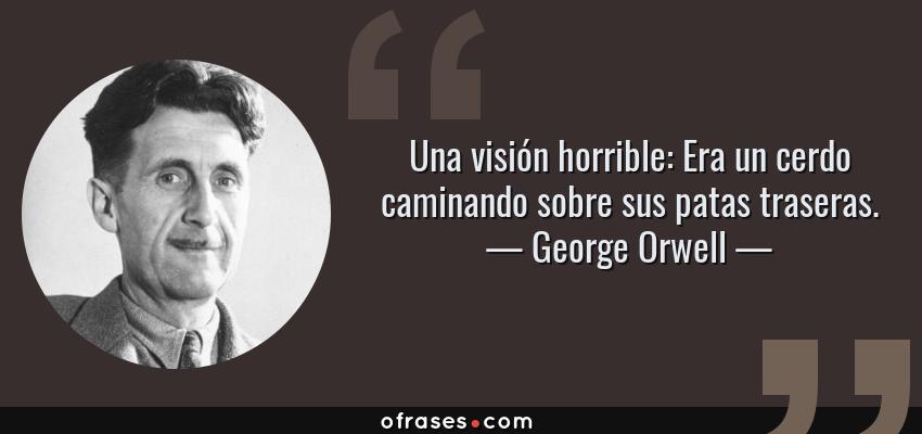 Frases de George Orwell - Una visión horrible: Era un cerdo caminando sobre sus patas traseras.