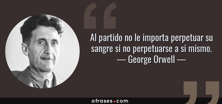 Frases de George Orwell - Al partido no le importa perpetuar su sangre si no perpetuarse a si mismo.