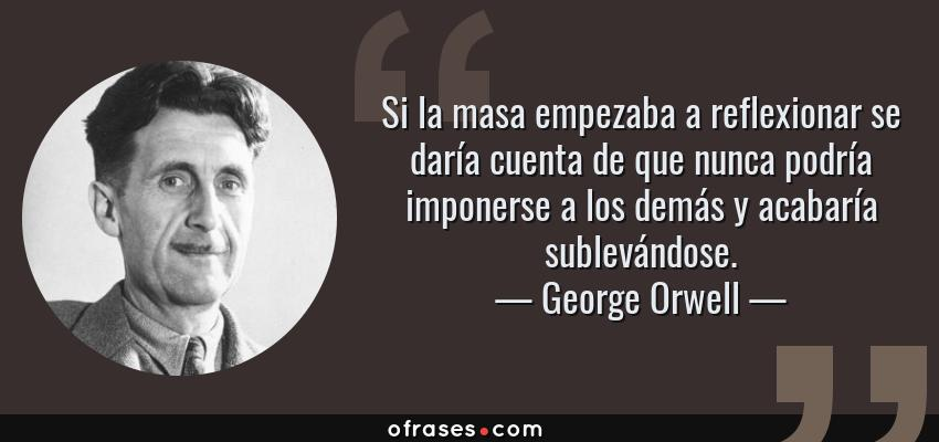 Frases de George Orwell - Si la masa empezaba a reflexionar se daría cuenta de que nunca podría imponerse a los demás y acabaría sublevándose.