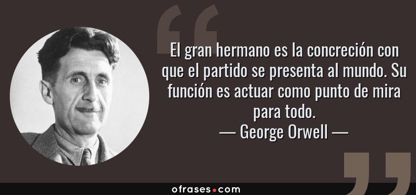 Frases de George Orwell - El gran hermano es la concreción con que el partido se presenta al mundo. Su función es actuar como punto de mira para todo.