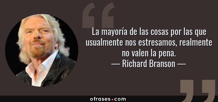 Frases de Richard Branson - La mayoría de las cosas por las que usualmente nos estresamos, realmente no valen la pena.