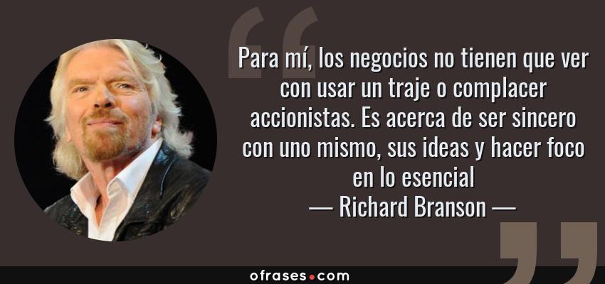 Frases de Richard Branson - Para mí, los negocios no tienen que ver con usar un traje o complacer accionistas. Es acerca de ser sincero con uno mismo, sus ideas y hacer foco en lo esencial