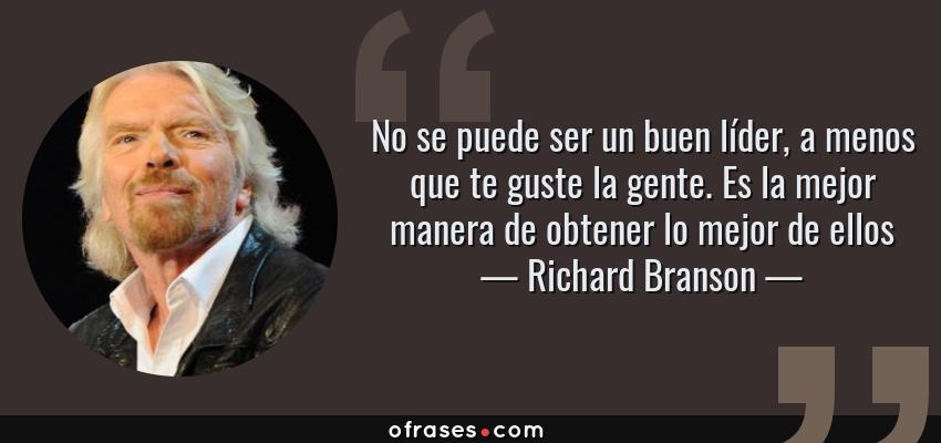 Frases de Richard Branson - No se puede ser un buen líder, a menos que te guste la gente. Es la mejor manera de obtener lo mejor de ellos