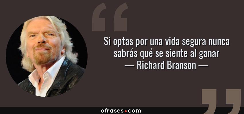 Frases de Richard Branson - Si optas por una vida segura nunca sabrás qué se siente al ganar