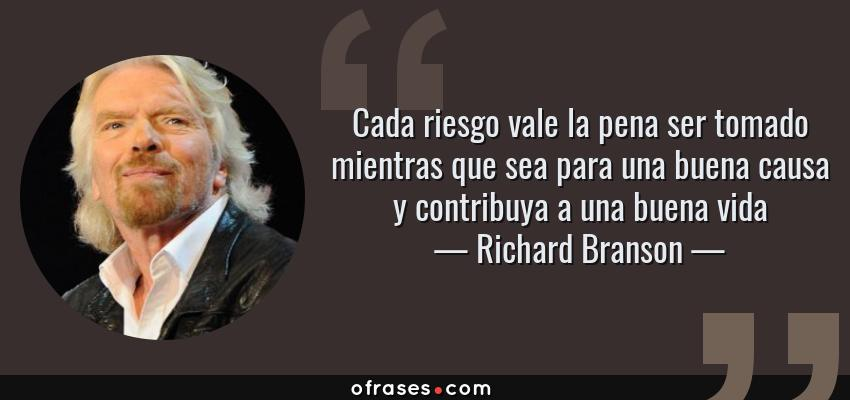 Frases de Richard Branson - Cada riesgo vale la pena ser tomado mientras que sea para una buena causa y contribuya a una buena vida