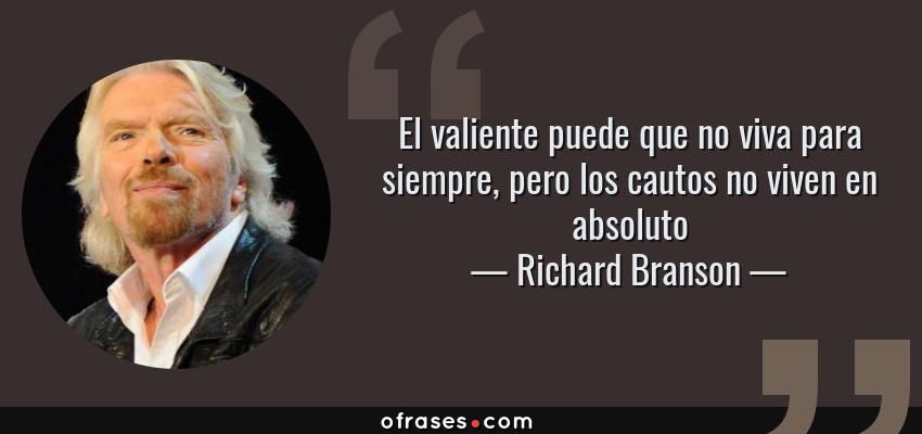 Frases de Richard Branson - El valiente puede que no viva para siempre, pero los cautos no viven en absoluto