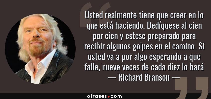 Frases de Richard Branson - Usted realmente tiene que creer en lo que está haciendo. Dedíquese al cien por cien y estese preparado para recibir algunos golpes en el camino. Si usted va a por algo esperando a que falle, nueve veces de cada diez lo hará
