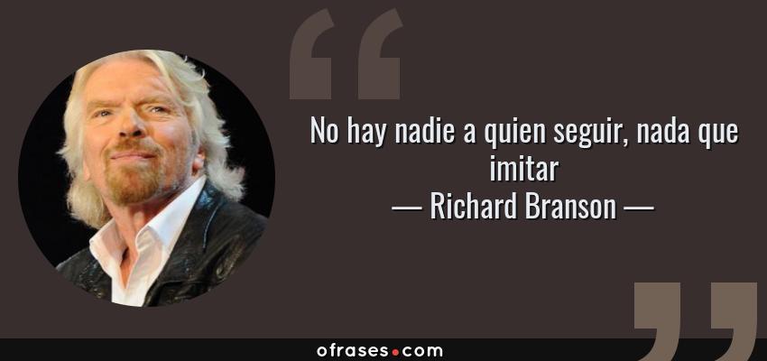 Frases de Richard Branson - No hay nadie a quien seguir, nada que imitar