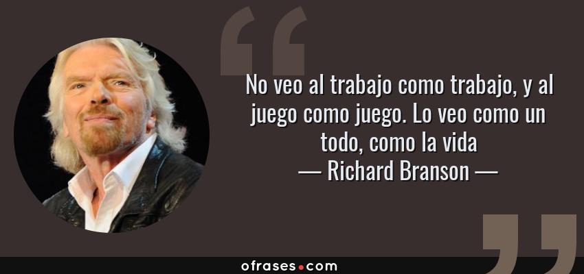 Frases de Richard Branson - No veo al trabajo como trabajo, y al juego como juego. Lo veo como un todo, como la vida