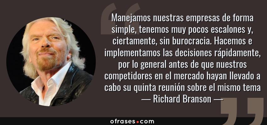 Frases de Richard Branson - Manejamos nuestras empresas de forma simple, tenemos muy pocos escalones y, ciertamente, sin burocracia. Hacemos e implementamos las decisiones rápidamente, por lo general antes de que nuestros competidores en el mercado hayan llevado a cabo su quinta reunión sobre el mismo tema