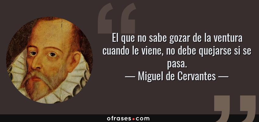 Frases de Miguel de Cervantes - El que no sabe gozar de la ventura cuando le viene, no debe quejarse si se pasa.