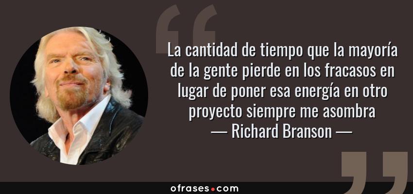 Frases de Richard Branson - La cantidad de tiempo que la mayoría de la gente pierde en los fracasos en lugar de poner esa energía en otro proyecto siempre me asombra