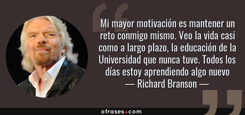 Frases de Richard Branson - Mi mayor motivación es mantener un reto conmigo mismo. Veo la vida casi como a largo plazo, la educación de la Universidad que nunca tuve. Todos los días estoy aprendiendo algo nuevo