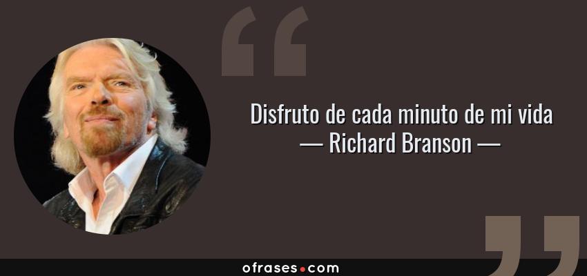 Frases de Richard Branson - Disfruto de cada minuto de mi vida
