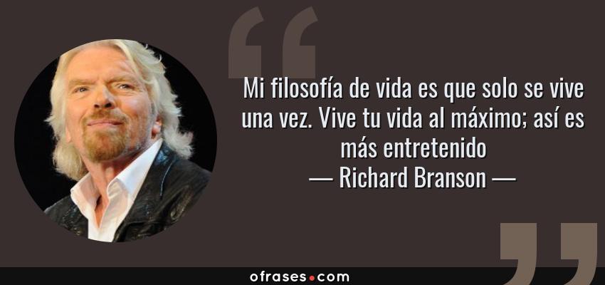 Frases de Richard Branson - Mi filosofía de vida es que solo se vive una vez. Vive tu vida al máximo; así es más entretenido