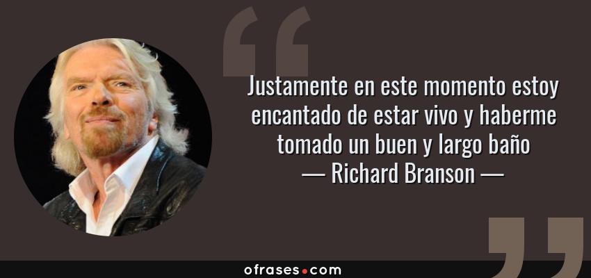 Frases de Richard Branson - Justamente en este momento estoy encantado de estar vivo y haberme tomado un buen y largo baño
