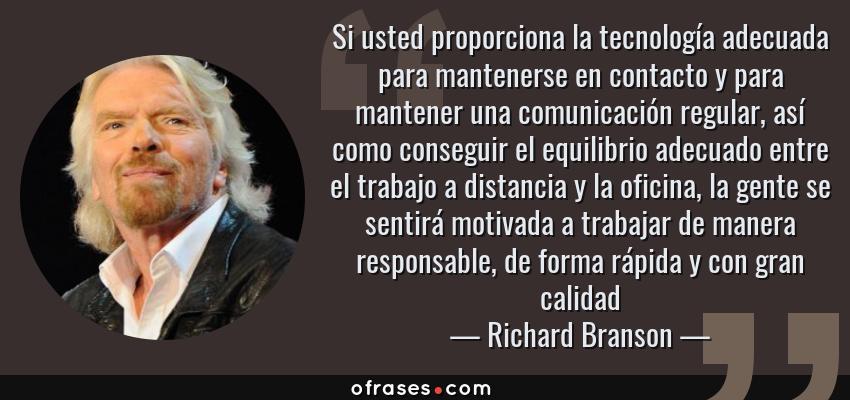 Frases de Richard Branson - Si usted proporciona la tecnología adecuada para mantenerse en contacto y para mantener una comunicación regular, así como conseguir el equilibrio adecuado entre el trabajo a distancia y la oficina, la gente se sentirá motivada a trabajar de manera responsable, de forma rápida y con gran calidad