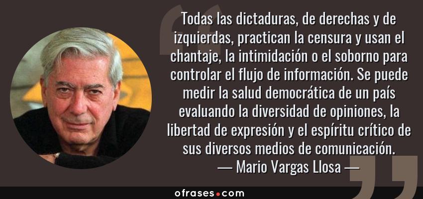 Frases de Mario Vargas Llosa - Todas las dictaduras, de derechas y de izquierdas, practican la censura y usan el chantaje, la intimidación o el soborno para controlar el flujo de información. Se puede medir la salud democrática de un país evaluando la diversidad de opiniones, la libertad de expresión y el espíritu crítico de sus diversos medios de comunicación.