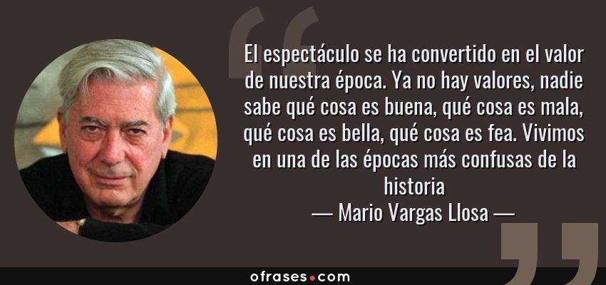 Frases de Mario Vargas Llosa - El espectáculo se ha convertido en el valor de nuestra época. Ya no hay valores, nadie sabe qué cosa es buena, qué cosa es mala, qué cosa es bella, qué cosa es fea. Vivimos en una de las épocas más confusas de la historia