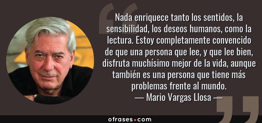 Frases de Mario Vargas Llosa - Nada enriquece tanto los sentidos, la sensibilidad, los deseos humanos, como la lectura. Estoy completamente convencido de que una persona que lee, y que lee bien, disfruta muchísimo mejor de la vida, aunque también es una persona que tiene más problemas frente al mundo.