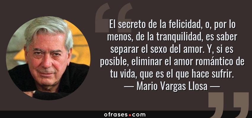 Frases de Mario Vargas Llosa - El secreto de la felicidad, o, por lo menos, de la tranquilidad, es saber separar el sexo del amor. Y, si es posible, eliminar el amor romántico de tu vida, que es el que hace sufrir.