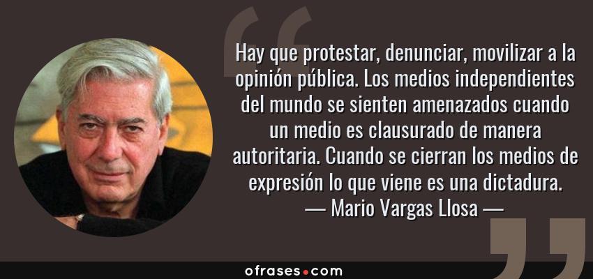 Frases de Mario Vargas Llosa - Hay que protestar, denunciar, movilizar a la opinión pública. Los medios independientes del mundo se sienten amenazados cuando un medio es clausurado de manera autoritaria. Cuando se cierran los medios de expresión lo que viene es una dictadura.